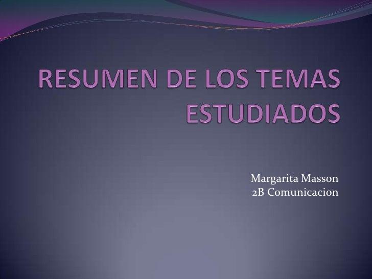 RESUMEN DE LOS TEMAS ESTUDIADOS<br />Margarita Masson<br /> 2B Comunicacion<br />