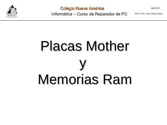 Placas MotherPlacas MotheryyMemorias RamMemorias RamAño 2013Colegio Nueva AméricaColegio Nueva AméricaInformática – Curso ...