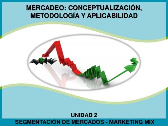 MERCADEO: CONCEPTUALIZACIÓN, METODOLOGÍA Y APLICABILIDAD  UNIDAD 2 SEGMENTACIÓN DE MERCADOS - MARKETING MIX