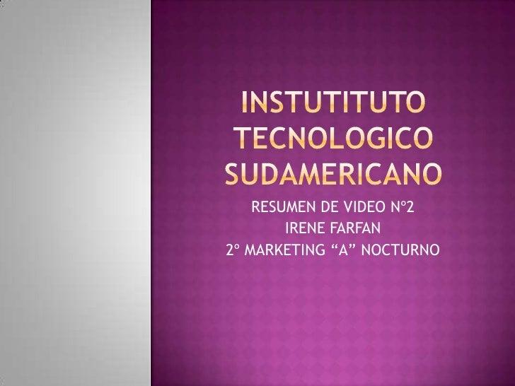 "INSTUTITUTO TECNOLOGICO sUDAMERICANO<br />RESUMEN DE VIDEO Nº2<br />IRENE FARFAN<br />2º MARKETING ""A"" NOCTURNO<br />"
