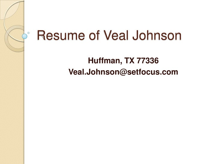 Resume of Veal Johnson<br />Huffman, TX 77336<br />Veal.Johnson@setfocus.com<br />