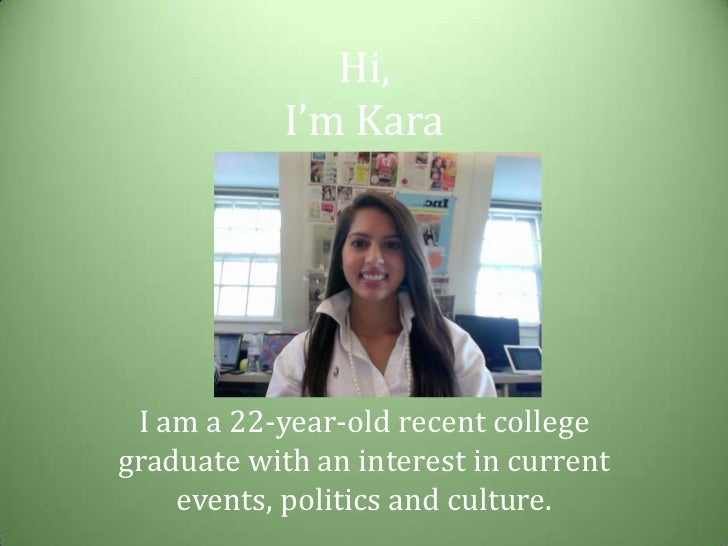 Hi, I'm Kara<br />I am a 22-year-old recent college graduate with an interest in current events, politics and culture.<br />