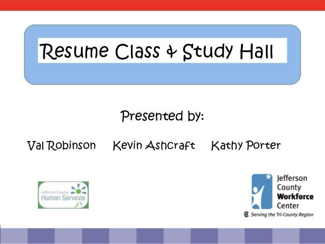Resume Class & Study Hall                Presented by:Val Robinson   Kevin Ashcraft   Kathy Porter