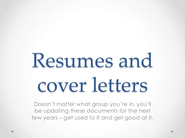 Resumes andcover letters Doesn't matter what group you're in, you'll be updating these documents for the nextfew years – g...
