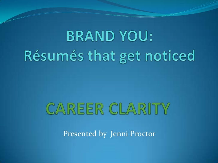 BRAND YOU:Résumés that get noticed<br />CAREER CLARITY<br />Presented by  Jenni Proctor <br />