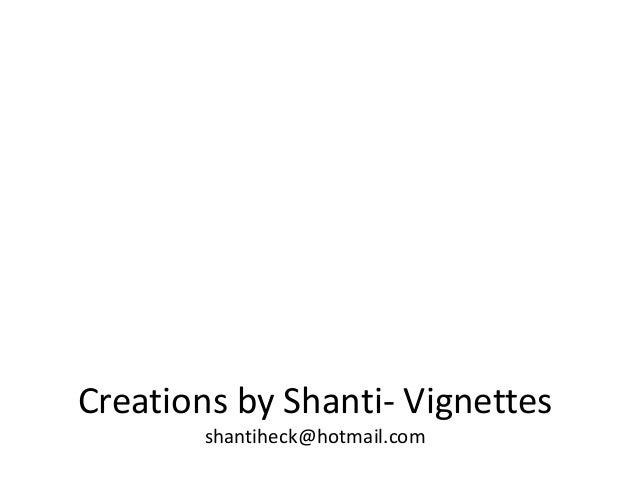 Creations by Shanti- Vignettes shantiheck@hotmail.com