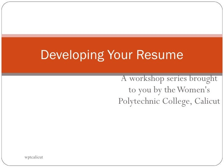 A workshop series brought to you by the Women's Polytechnic College, Calicut Developing Your Resume wptcalicut