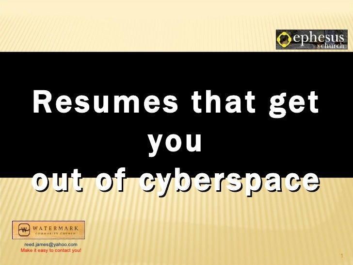 Resumes that get            you    out of cyberspace reed.james@yahoo.comMake it easy to contact you!                     ...