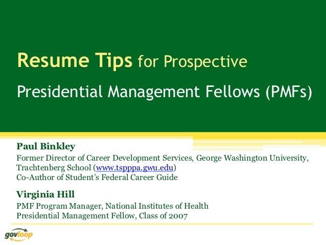 Resume Tips for ProspectivePresidential Management Fellows (PMFs)Paul BinkleyFormer Director of Career Development Service...