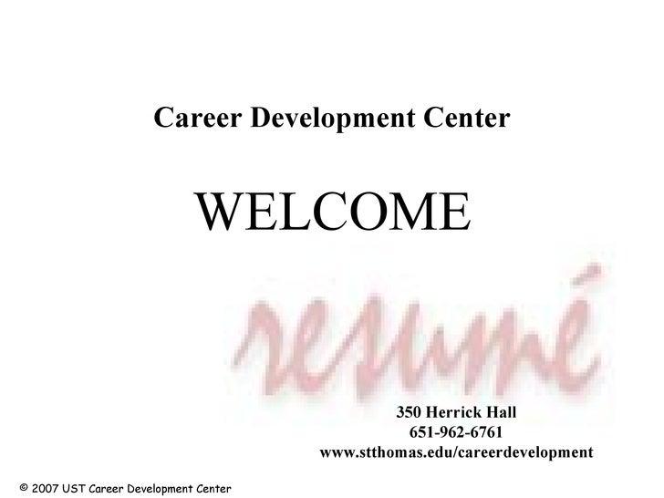 WELCOME Career Development Center 350 Herrick Hall 651-962-6761 www.stthomas.edu/careerdevelopment © 2007 UST Career Devel...