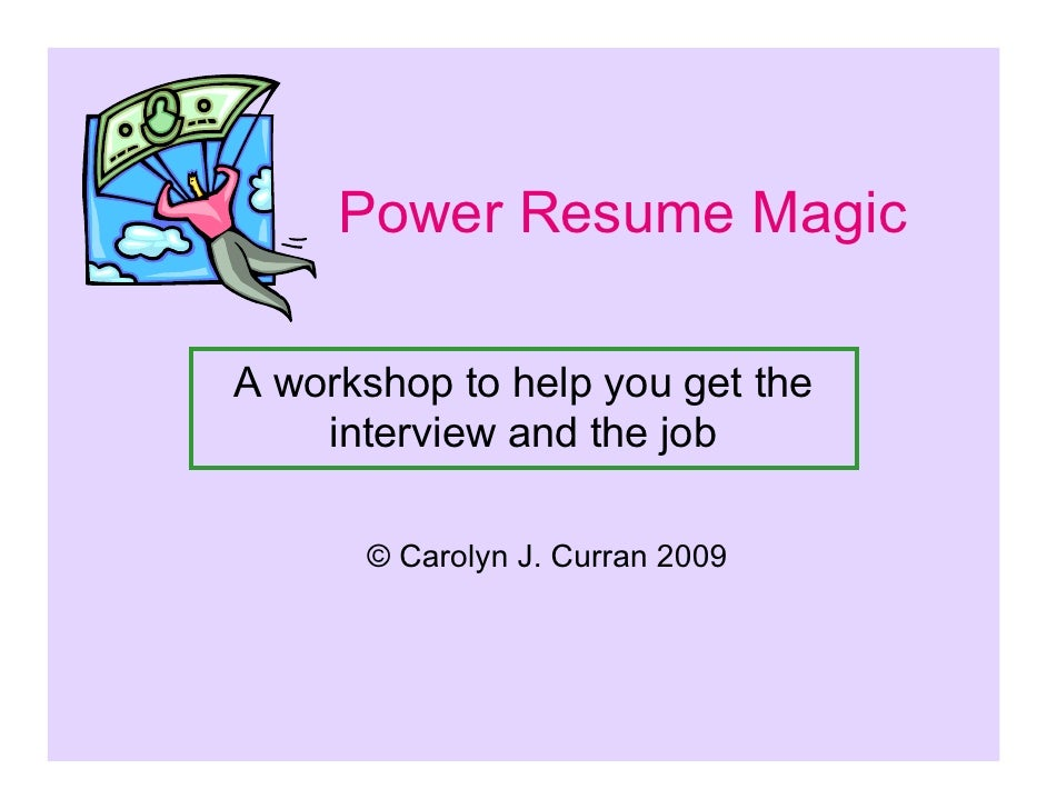 Power Resume Magic  A workshop to help you get the     interview and the job        © Carolyn J. Curran 2009
