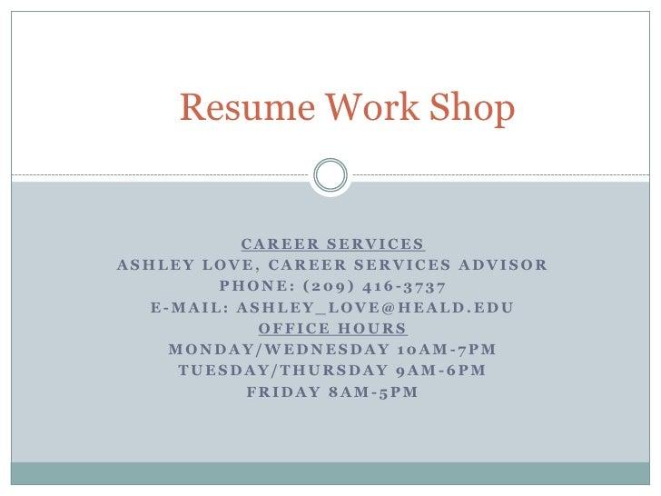 Resume Work Shop<br />Career Services<br />Ashley Love, Career Services Advisor<br />Phone: (209) 416-3737<br />E-Mail: as...
