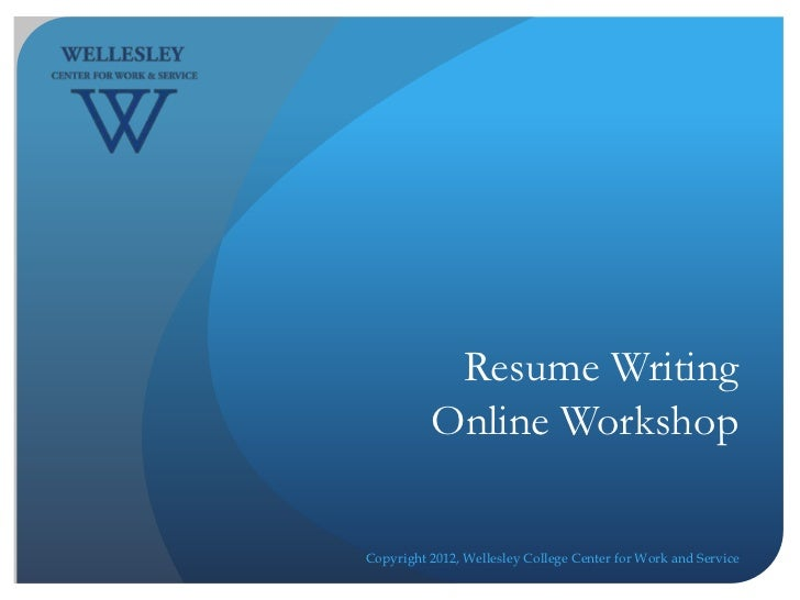 Resume Writing          Online WorkshopCopyright 2012, Wellesley College Center for Work and Service