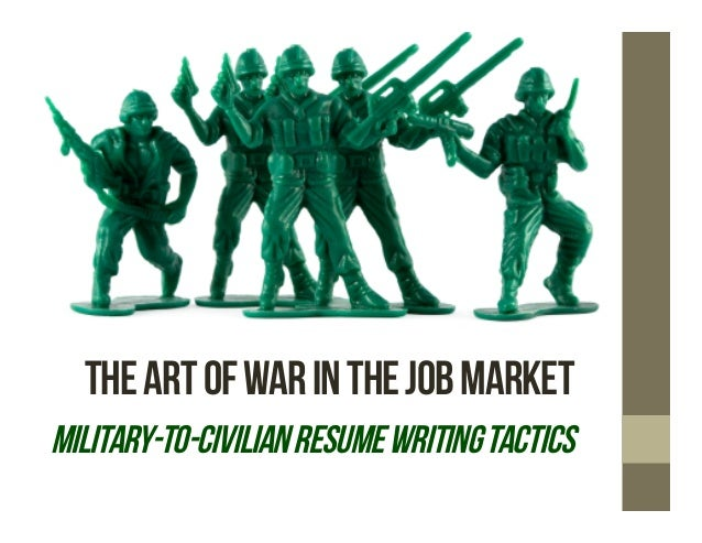 THE ART OF WAR IN THE JOB MARKETMILITARY-TO-CIVILIAN RESUME WRITING TACTICS
