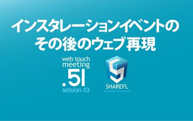 WEB TOUCH MEETING 51 インスタレーションイベントのその後のウェブ再現