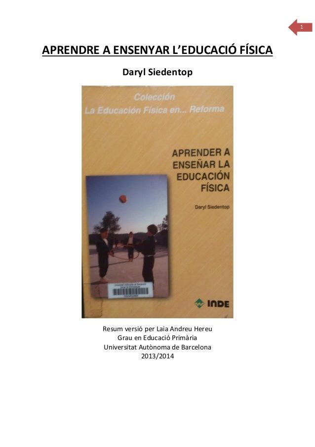 1  APRENDRE A ENSENYAR L'EDUCACIÓ FÍSICA Daryl Siedentop  Resum versió per Laia Andreu Hereu Grau en Educació Primària Uni...