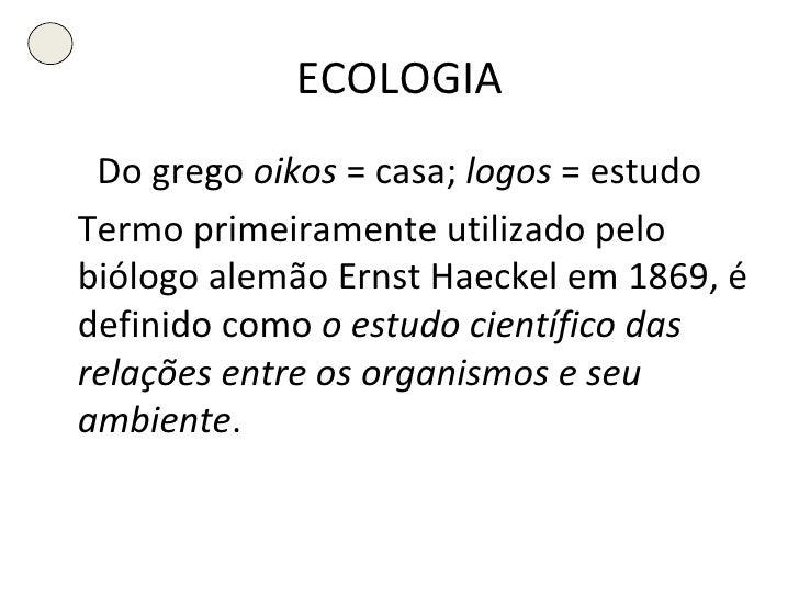 ECOLOGIA <ul><li>Do grego  oikos  = casa;  logos  = estudo </li></ul><ul><li>Termo primeiramente utilizado pelo biólogo al...