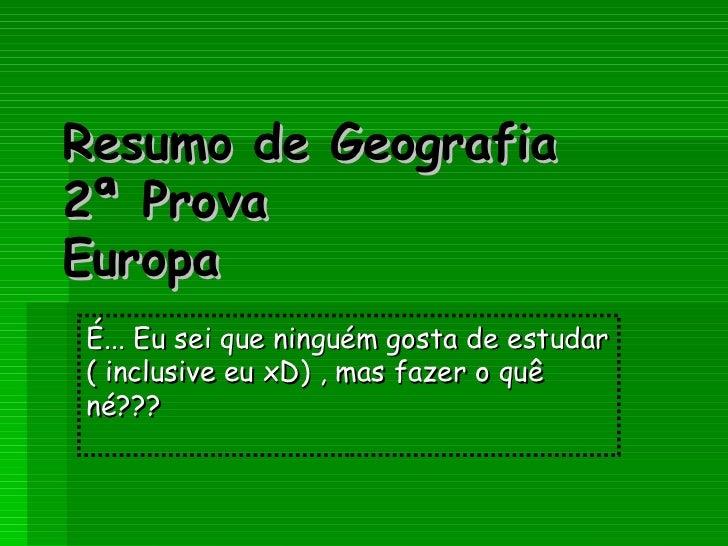 Resumo de Geografia 2ª Prova Europa É... Eu sei que ninguém gosta de estudar ( inclusive eu xD) , mas fazer o quê né???