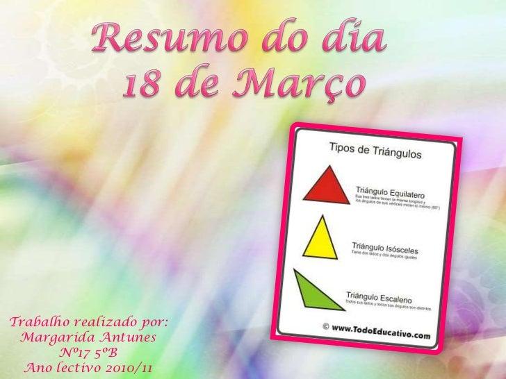 Resumodo dia <br />18 de Março<br />Trabalho realizado por:<br />Margarida Antunes<br />Nº17 5ºB<br />Ano lectivo 2010/11<...