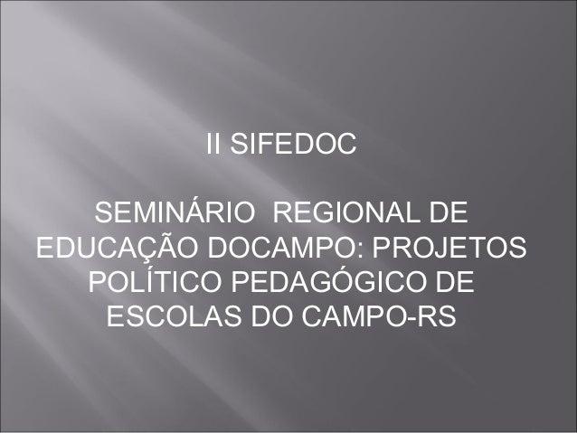 II SIFEDOC SEMINÁRIO REGIONAL DE EDUCAÇÃO DOCAMPO: PROJETOS POLÍTICO PEDAGÓGICO DE ESCOLAS DO CAMPO-RS
