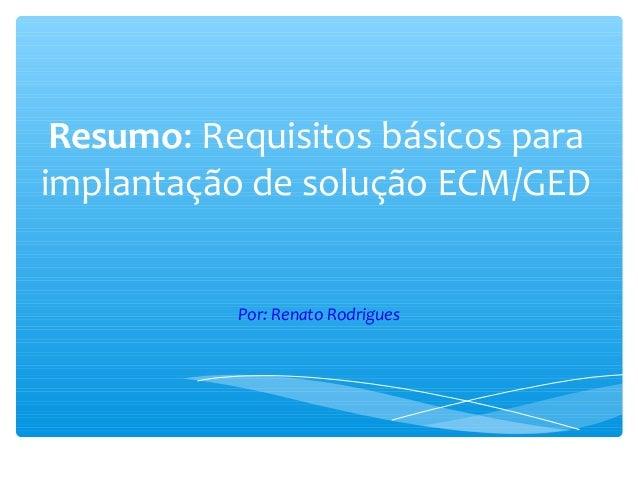 Resumo: Requisitos básicos para implantação de solução ECM/GED Por: Renato Rodrigues