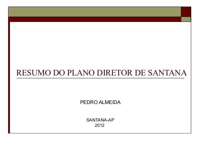 RESUMO DO PLANO DIRETOR DE SANTANA            PEDRO ALMEIDA              SANTANA-AP                 2012