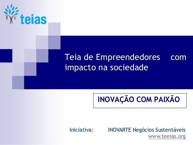 Teia de Empreendedores com impacto na sociedade INOVAÇÃO COM PAIXÃO Iniciativa: INOVARTE Negócios Sustentáveis www.teeias....