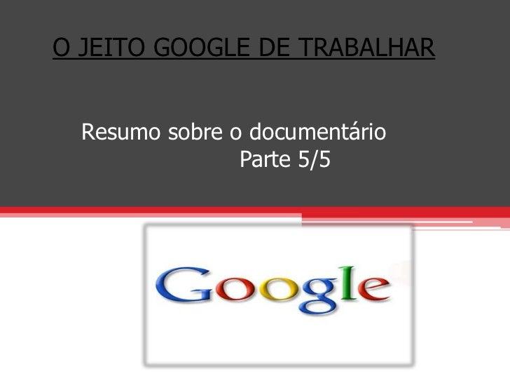 O JEITO GOOGLE DE TRABALHAR  Resumo sobre o documentário                Parte 5/5