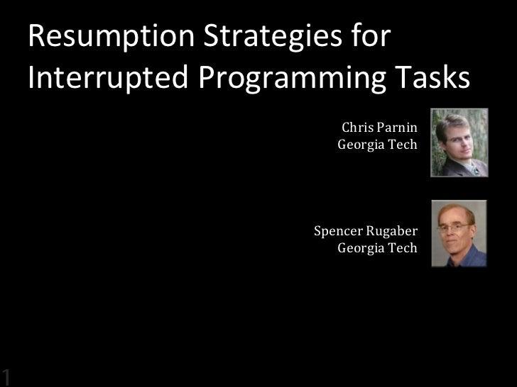 Resumption Strategies forInterrupted Programming Tasks                     Chris Parnin                     Georgia Tech  ...