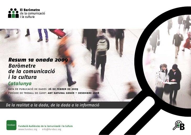 Resum 1a onada 2009 Baròmetre de la comunicació i la cultura Catalunya Data de publicació de dades: 26 de febrer de 2009 P...