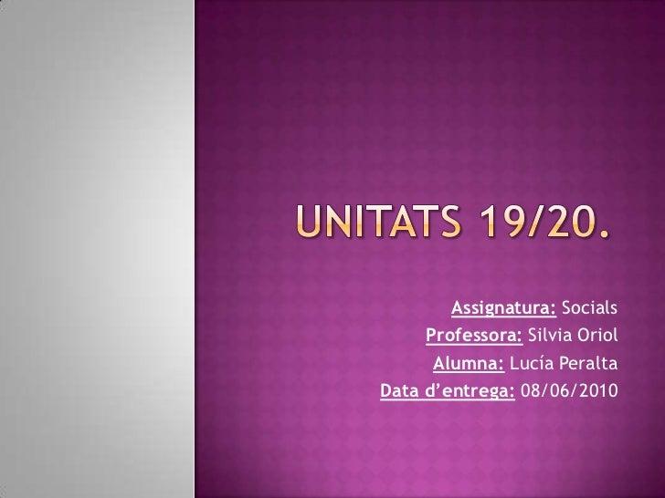 Unitats 19/20.<br />Assignatura: Socials<br />Professora:Silvia Oriol<br />Alumna:Lucía Peralta<br />Data d'entrega:08/06/...