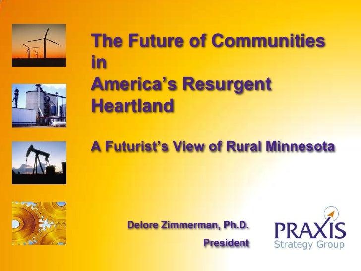 The Future of Communities inAmerica's Resurgent HeartlandA Futurist's View of Rural Minnesota<br />Delore Zimmerman, Ph.D....