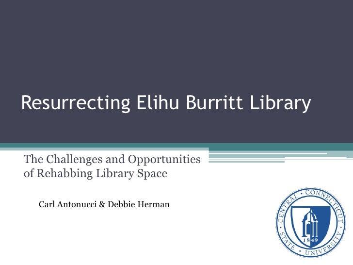 Resurrecting Elihu Burritt LibraryThe Challenges and Opportunitiesof Rehabbing Library Space  Carl Antonucci & Debbie Herman