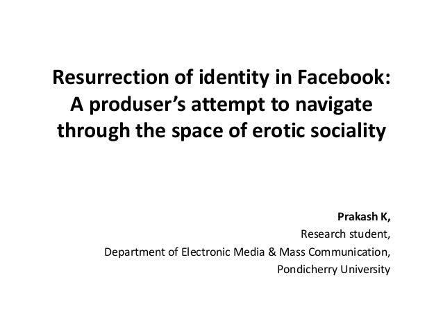 Resurrection of identity in Facebook: A produser's attempt to navigate through the space of erotic sociality Prakash K, Re...