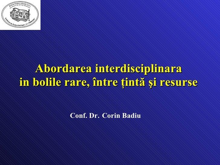 Abordarea interdisciplinara  in bolile rare,  între ţintă şi resurse   Conf. Dr.   Corin Badiu