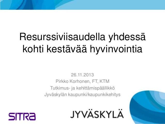 Resurssiviisaudella yhdessä kohti kestävää hyvinvointia 26.11.2013 Pirkko Korhonen, FT, KTM Tutkimus- ja kehittämispäällik...