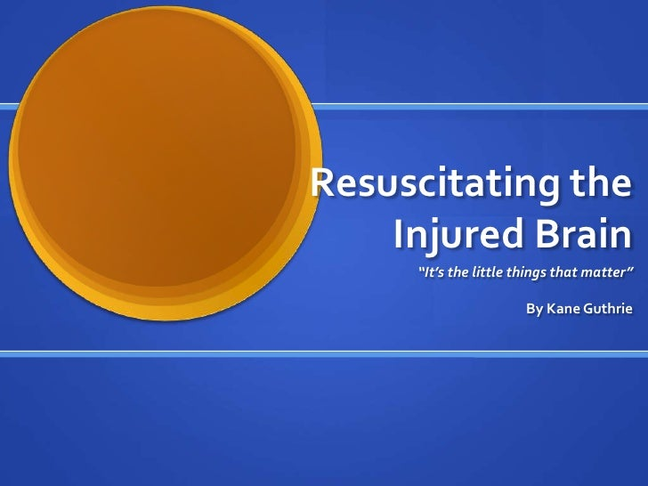 """Resuscitating the    Injured Brain     """"It's the little things that matter""""                       By Kane Guthrie"""