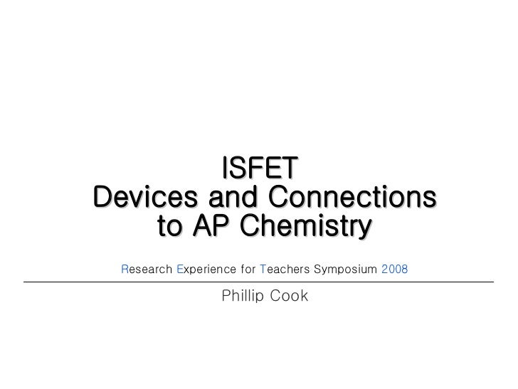 ISFET  Devices and Connections to AP Chemistry R esearch  E xperience for  T eachers Symposium  2008 Phillip Cook