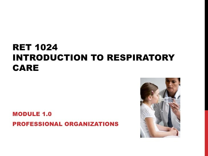 RET 1024  INTRODUCTION TO RESPIRATORY CARE MODULE 1.0 PROFESSIONAL ORGANIZATIONS