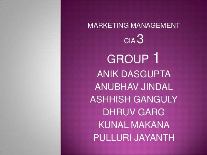 MARKETING MANAGEMENT       CIA   3    GROUP 1 ANIK DASGUPTA ANUBHAV JINDALASHHISH GANGULY   DHRUV GARG  KUNAL MAKANAPULLUR...
