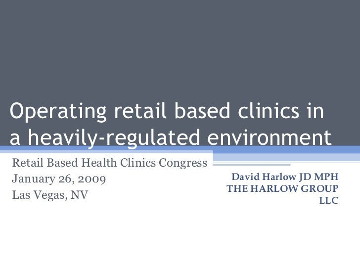 Operating retail based clinics in a heavily-regulated environment Retail Based Health Clinics Congress January 26, 2009 La...