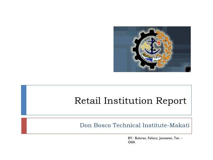 Retail Institution Report  Don Bosco Technical Institute-Makati BY:  Buluran, Felisco, Jumawan, Tan  -  O0A