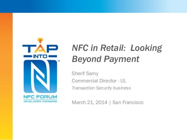 NFC in Retail: Looking Beyond Payment Sherif Samy Commercial Director - UL Transaction Security business March 21, 2014 | ...