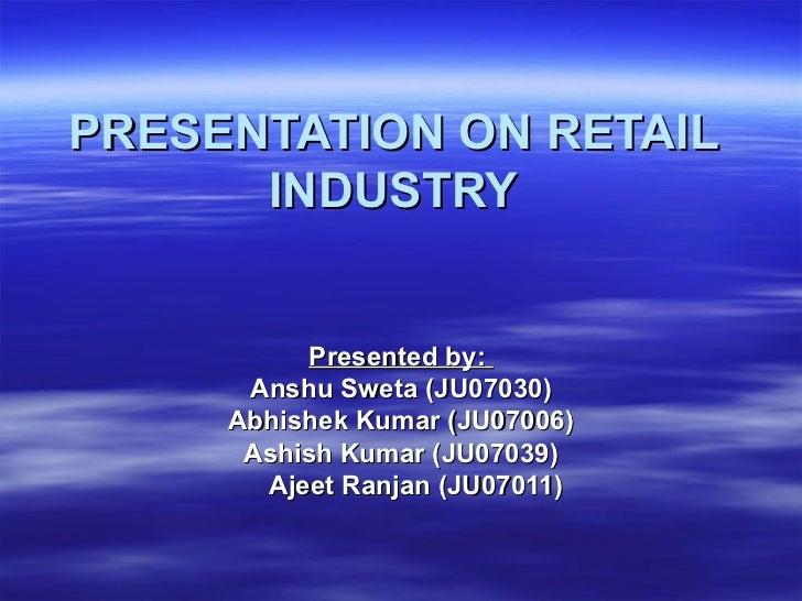 PRESENTATION ON RETAIL INDUSTRY Presented by:  Anshu Sweta (JU07030) Abhishek Kumar (JU07006) Ashish Kumar (JU07039) Ajeet...