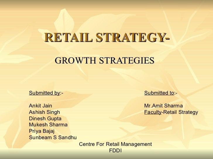 RETAIL STRATEGY- GROWTH STRATEGIES Submitted by :- Ankit Jain Ashish Singh Dinesh Gupta Mukesh Sharma Priya Bajaj Sunbeam ...