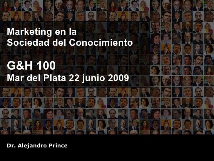 Marketing en la  Sociedad del Conocimiento G&H 100 Mar del Plata 22 junio 2009 Dr. Alejandro Prince