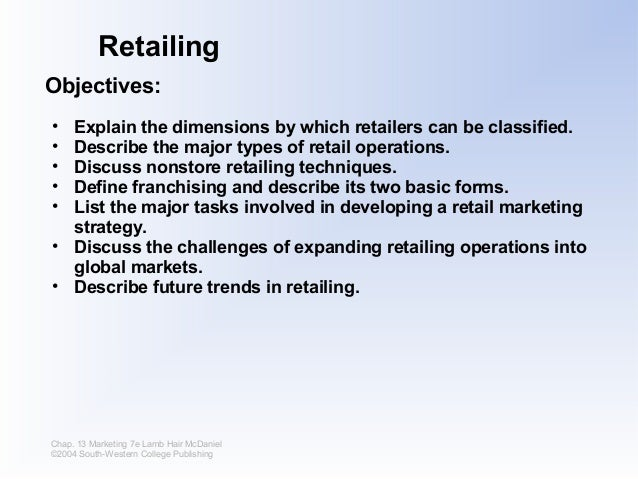 Retailing Objectives: • • • • •  Explain the dimensions by which retailers can be classified. Describe the major types of ...