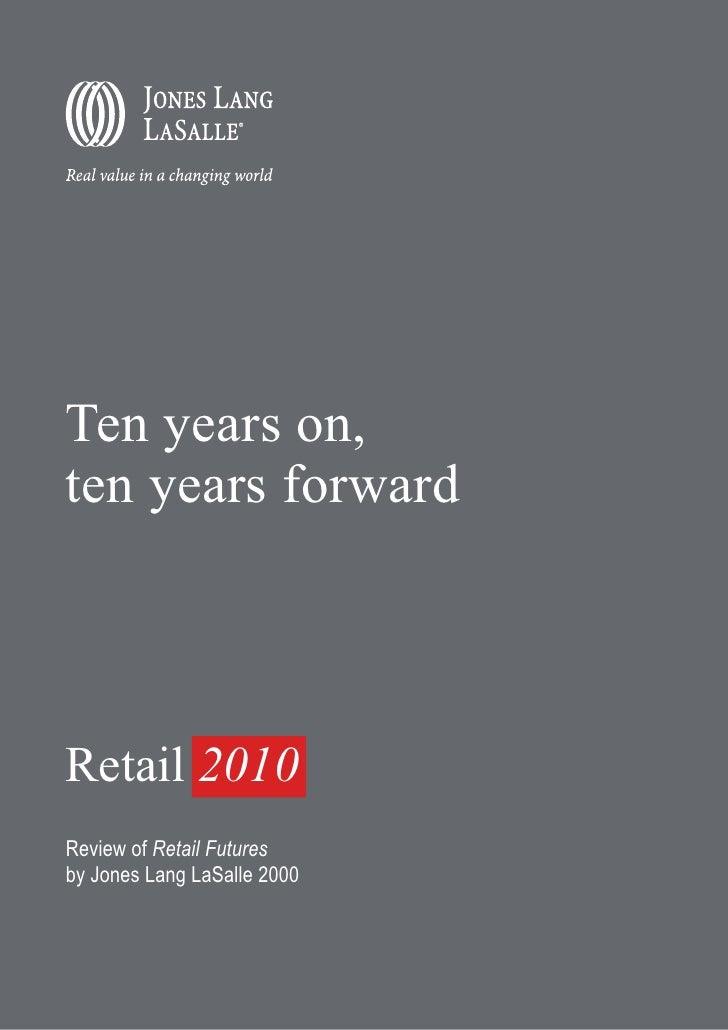 Ten years on, ten years forward     Retail 2010 Review of Retail Futures by Jones Lang LaSalle 2000