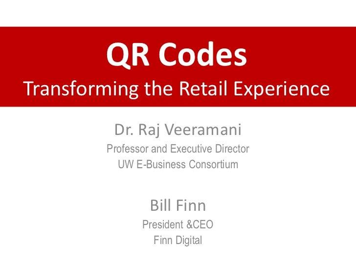 QR Codes Transforming the Retail Experience<br />Dr. Raj Veeramani<br />Professor and Executive Director <br />UW E-Busine...