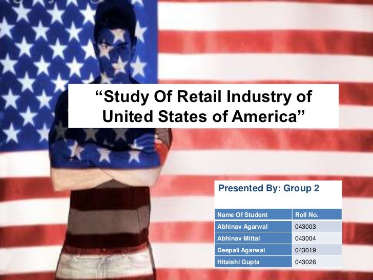 ―Study Of Retail Industry of United States of America‖               Presented By: Group 2               Name Of Student  ...
